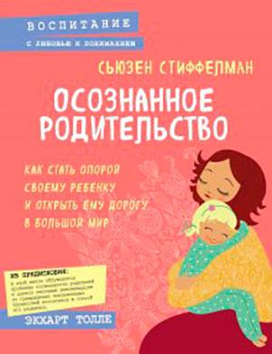 Осознанное родительство. Как стать опорой своему ребенку и открыть ему дорогу в большой мир читать онлайн